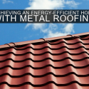 Achieving an Energy-Efficient Home with Metal Roofing